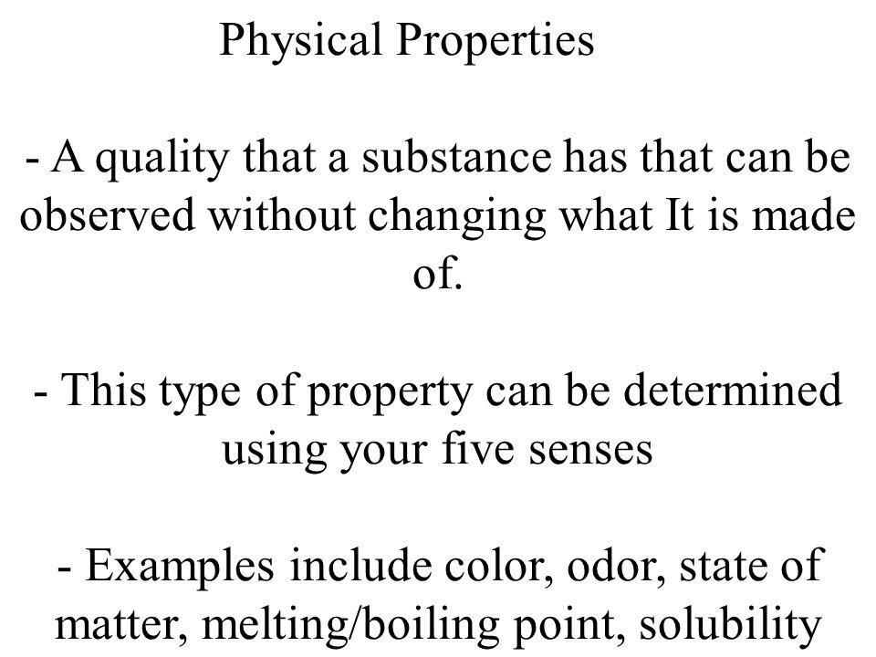 Physical Properties - A quality that a substance has that can be observed without changing what It is made of.