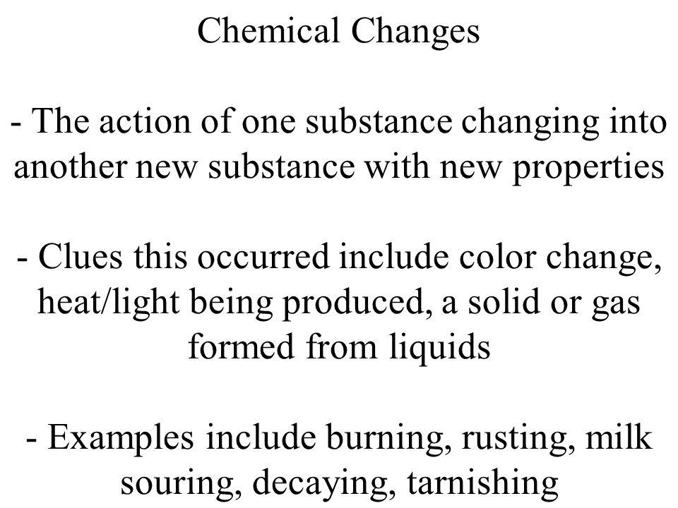Chemical Changes - The action of one substance changing into another new substance with new properties - Clues this occurred include color change, heat/light being produced, a solid or gas formed from liquids - Examples include burning, rusting, milk souring, decaying, tarnishing