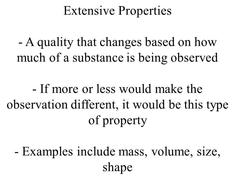 Extensive Properties - A quality that changes based on how much of a substance is being observed - If more or less would make the observation different, it would be this type of property - Examples include mass, volume, size, shape