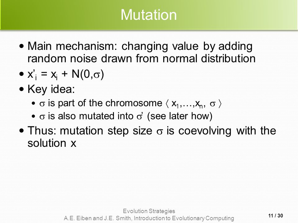 Mutation Main mechanism: changing value by adding random noise drawn from normal distribution. x'i = xi + N(0,)