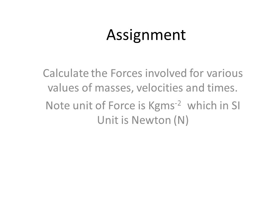 Note unit of Force is Kgms-2 which in SI Unit is Newton (N)