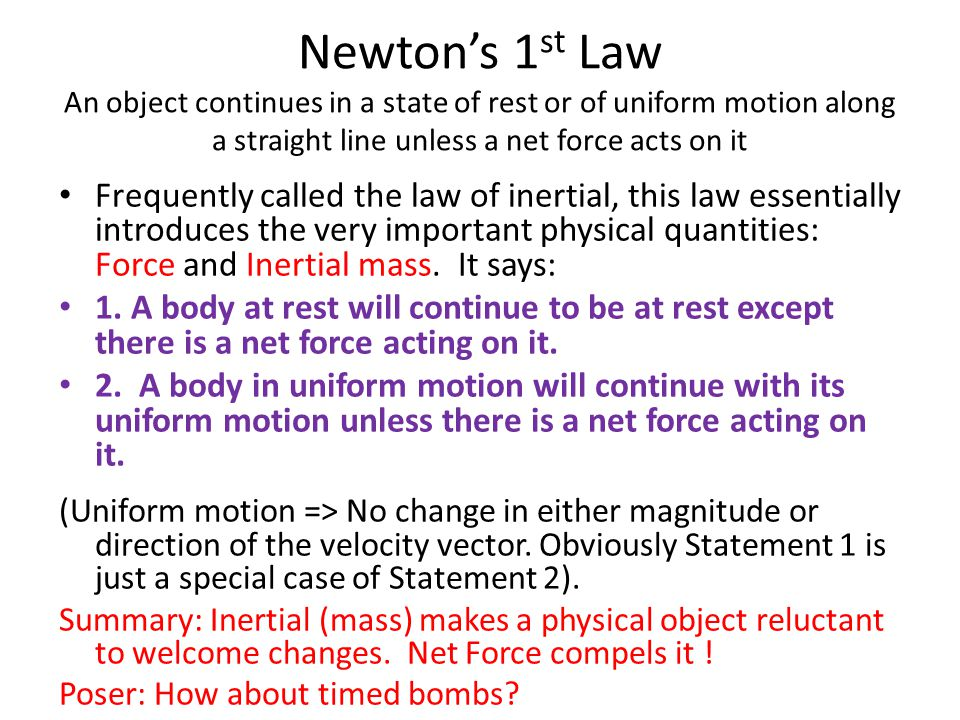 Newton's 1st Law An object continues in a state of rest or of uniform motion along a straight line unless a net force acts on it