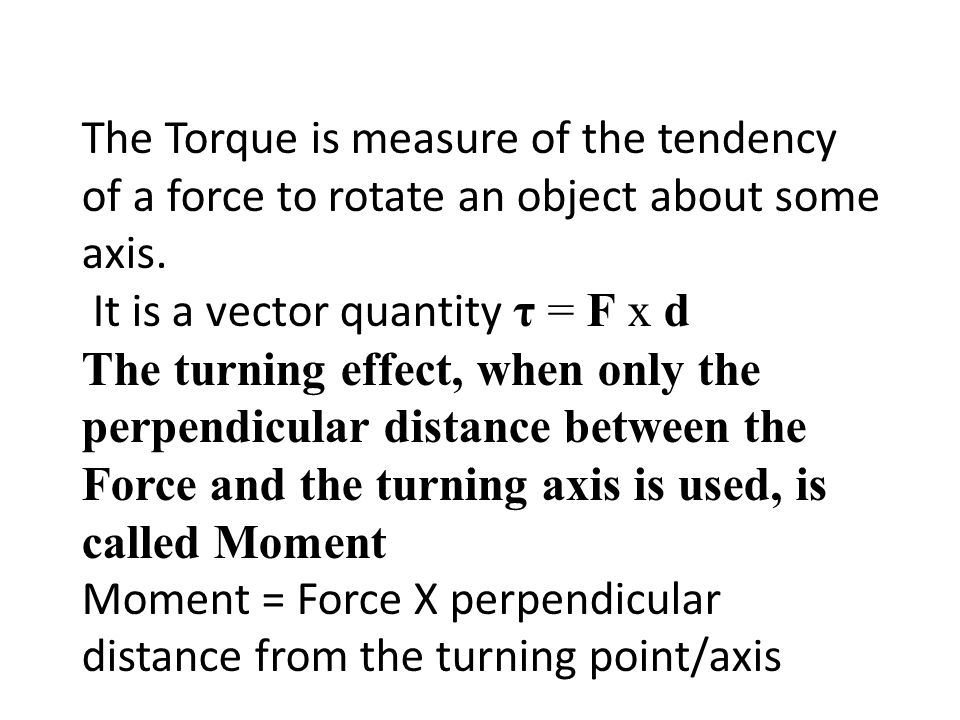 The Torque is measure of the tendency of a force to rotate an object about some axis.