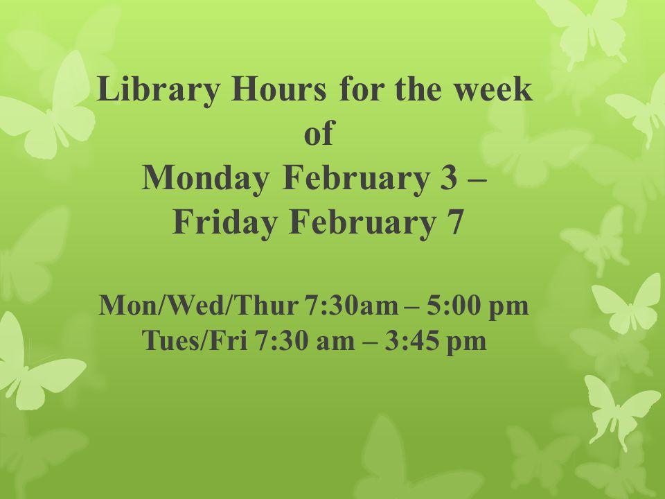 Library Hours for the week of Monday February 3 – Friday February 7 Mon/Wed/Thur 7:30am – 5:00 pm Tues/Fri 7:30 am – 3:45 pm