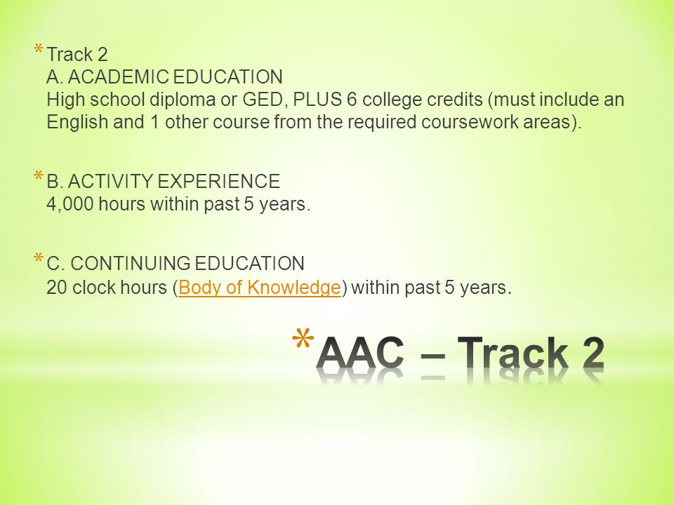 Track 2 A. ACADEMIC EDUCATION High school diploma or GED, PLUS 6 college credits (must include an English and 1 other course from the required coursework areas).