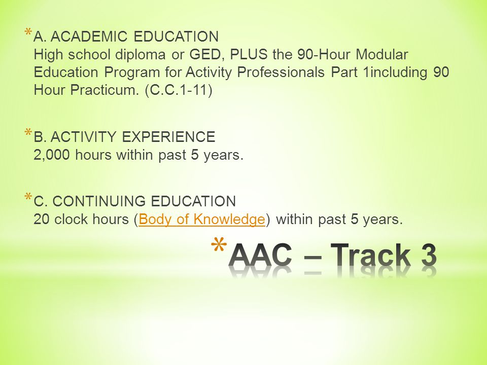 A. ACADEMIC EDUCATION High school diploma or GED, PLUS the 90-Hour Modular Education Program for Activity Professionals Part 1including 90 Hour Practicum. (C.C.1-11)