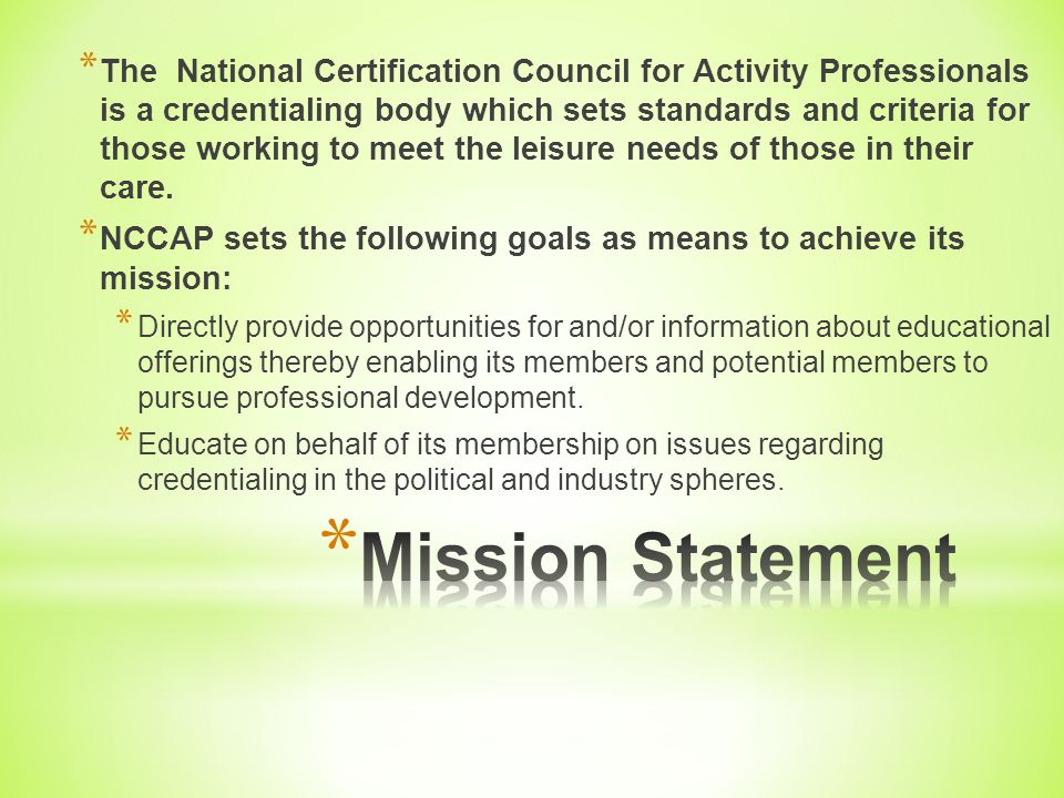 The National Certification Council for Activity Professionals is a credentialing body which sets standards and criteria for those working to meet the leisure needs of those in their care.