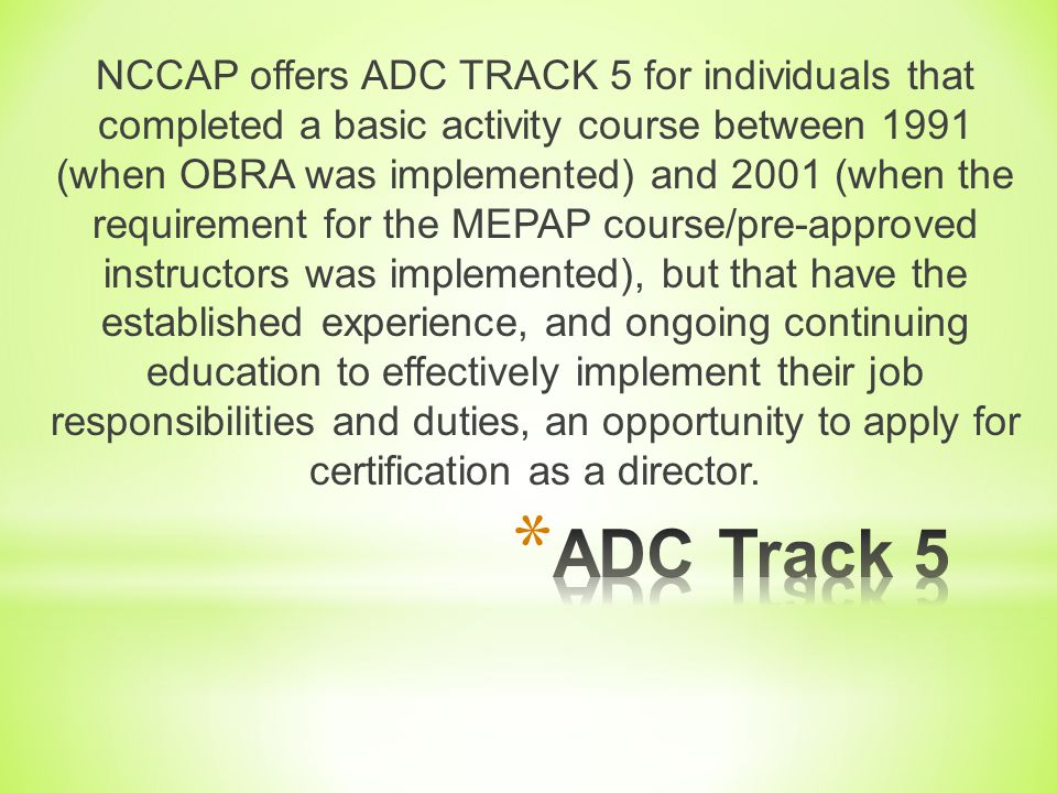 NCCAP offers ADC TRACK 5 for individuals that completed a basic activity course between 1991 (when OBRA was implemented) and 2001 (when the requirement for the MEPAP course/pre-approved instructors was implemented), but that have the established experience, and ongoing continuing education to effectively implement their job responsibilities and duties, an opportunity to apply for certification as a director.