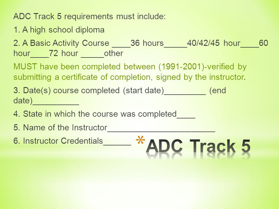 ADC Track 5 requirements must include: 1. A high school diploma 2