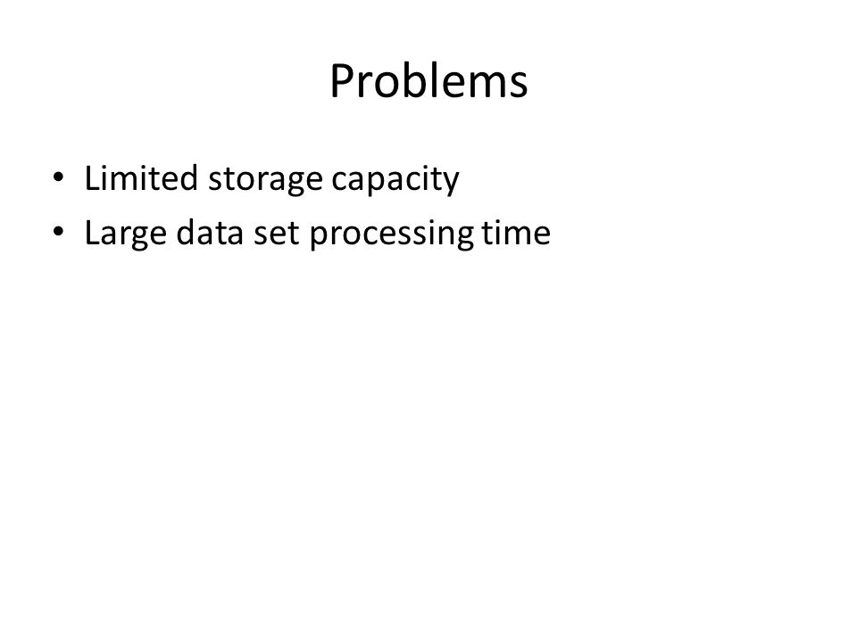 Problems Limited storage capacity Large data set processing time