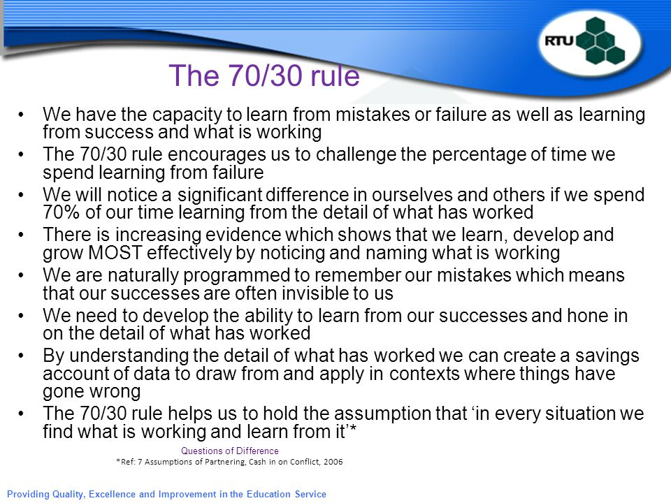 The 70/30 rule We have the capacity to learn from mistakes or failure as well as learning from success and what is working.