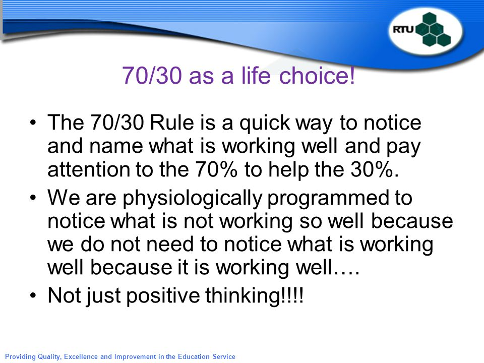 70/30 as a life choice! The 70/30 Rule is a quick way to notice and name what is working well and pay attention to the 70% to help the 30%.