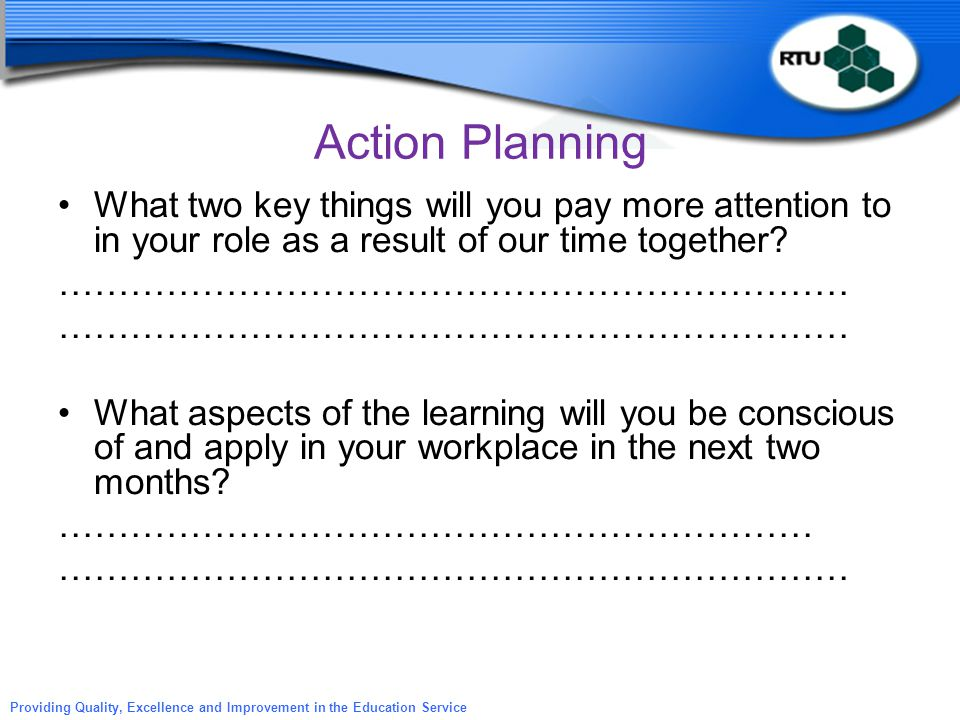 Action Planning What two key things will you pay more attention to in your role as a result of our time together