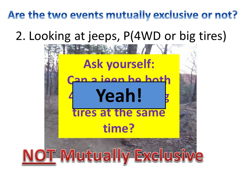 Yeah! NOT Mutually Exclusive 2. Looking at jeeps, P(4WD or big tires)