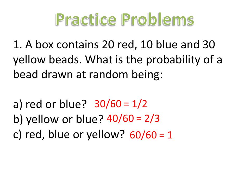 Practice Problems 1. A box contains 20 red, 10 blue and 30 yellow beads. What is the probability of a bead drawn at random being: