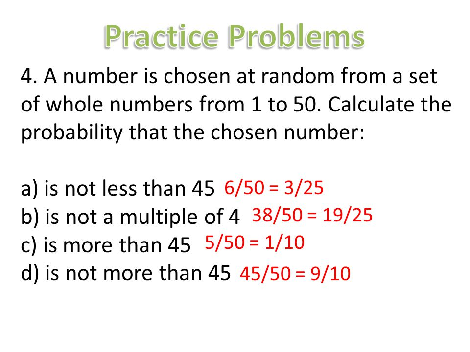 Practice Problems 4. A number is chosen at random from a set of whole numbers from 1 to 50. Calculate the probability that the chosen number: