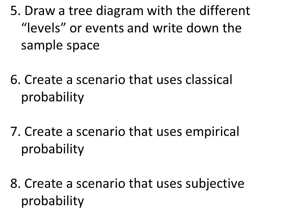 5. Draw a tree diagram with the different levels or events and write down the sample space