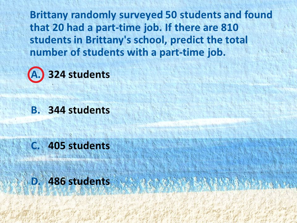Brittany randomly surveyed 50 students and found that 20 had a part-time job. If there are 810 students in Brittany s school, predict the total number of students with a part-time job.