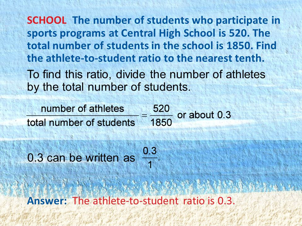 SCHOOL The number of students who participate in sports programs at Central High School is 520. The total number of students in the school is 1850. Find the athlete-to-student ratio to the nearest tenth.