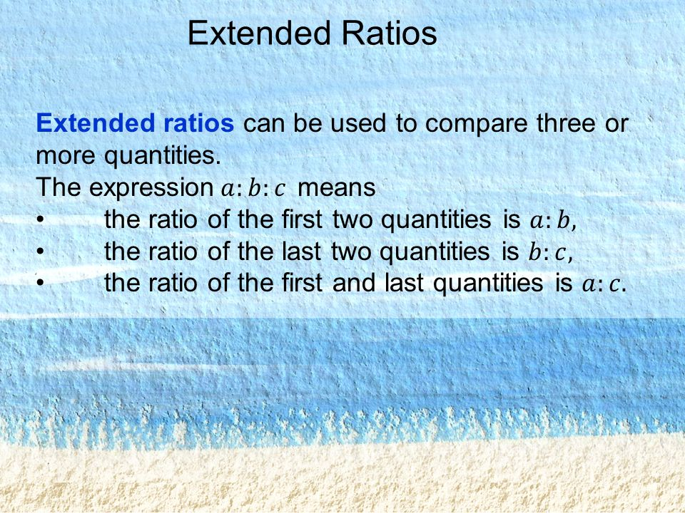 Extended Ratios Extended ratios can be used to compare three or more quantities. The expression 𝑎:𝑏:𝑐 means.