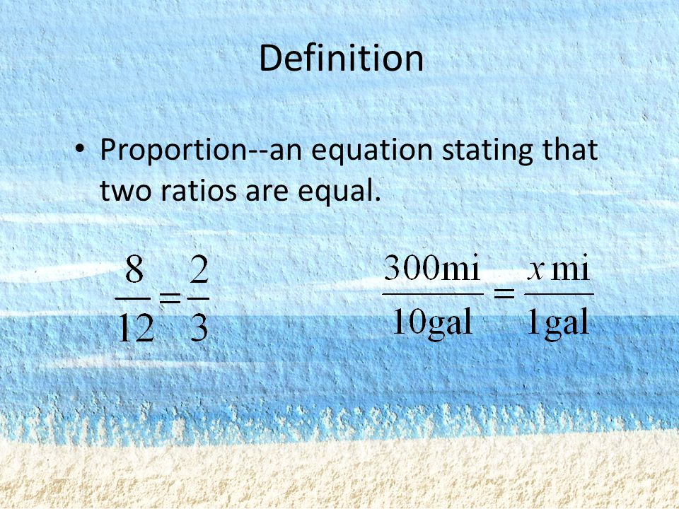 Definition Proportion--an equation stating that two ratios are equal.