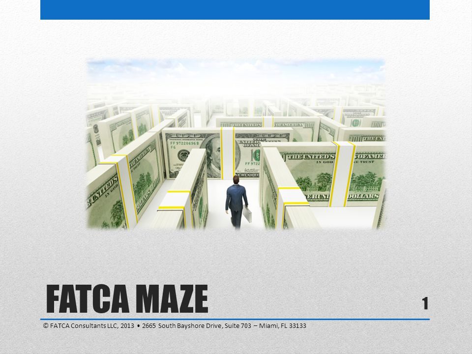 FATCA MAZE © FATCA Consultants LLC, 2013 • 2665 South Bayshore Drive, Suite 703 – Miami, FL 33133