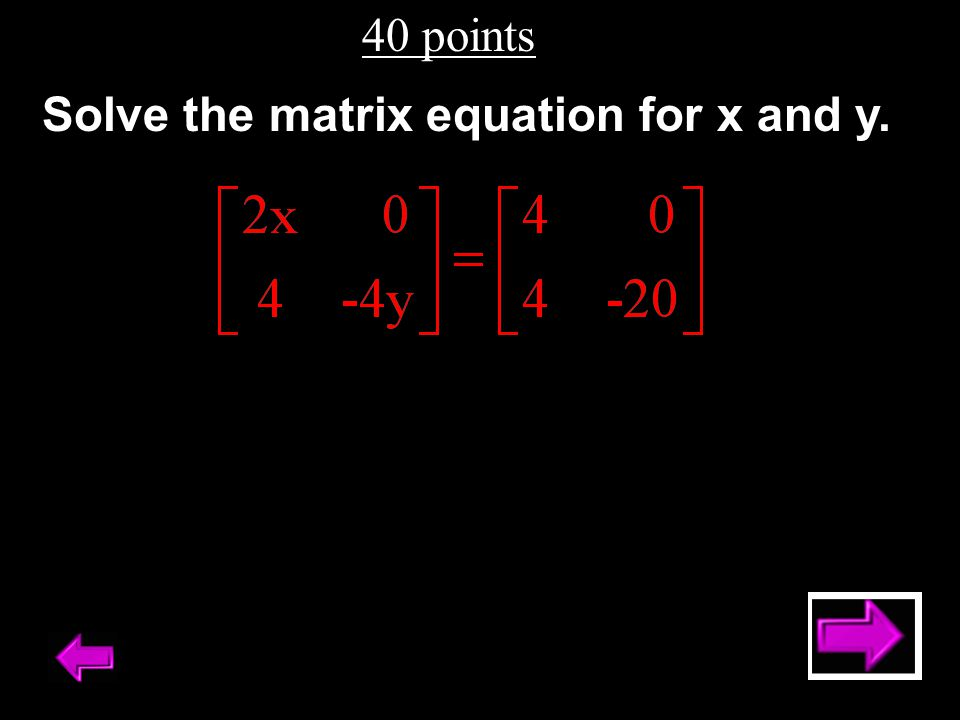 40 points Solve the matrix equation for x and y.