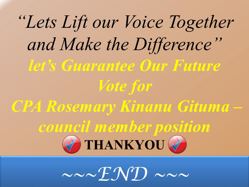 Lets Lift our Voice Together and Make the Difference let's Guarantee Our Future Vote for CPA Rosemary Kinanu Gituma – council member position THANKYOU