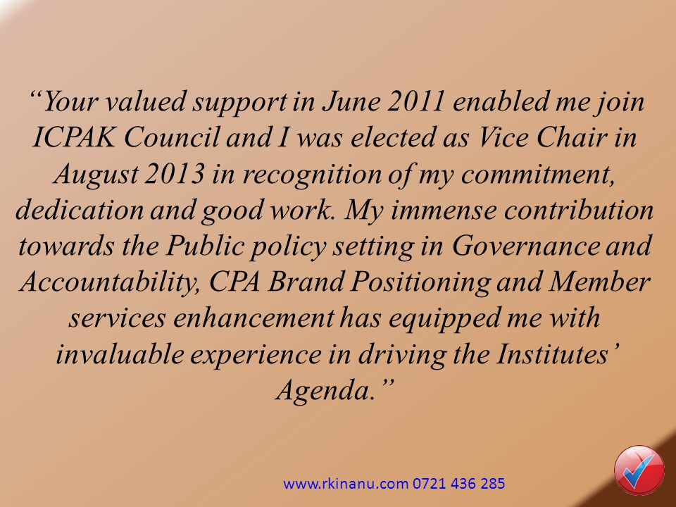 Your valued support in June 2011 enabled me join ICPAK Council and I was elected as Vice Chair in August 2013 in recognition of my commitment, dedication and good work. My immense contribution towards the Public policy setting in Governance and Accountability, CPA Brand Positioning and Member services enhancement has equipped me with invaluable experience in driving the Institutes' Agenda.