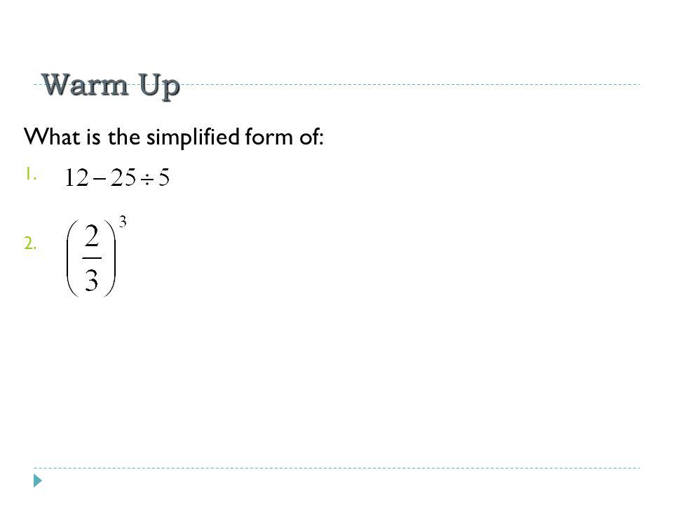 Warm Up What is the simplified form of: