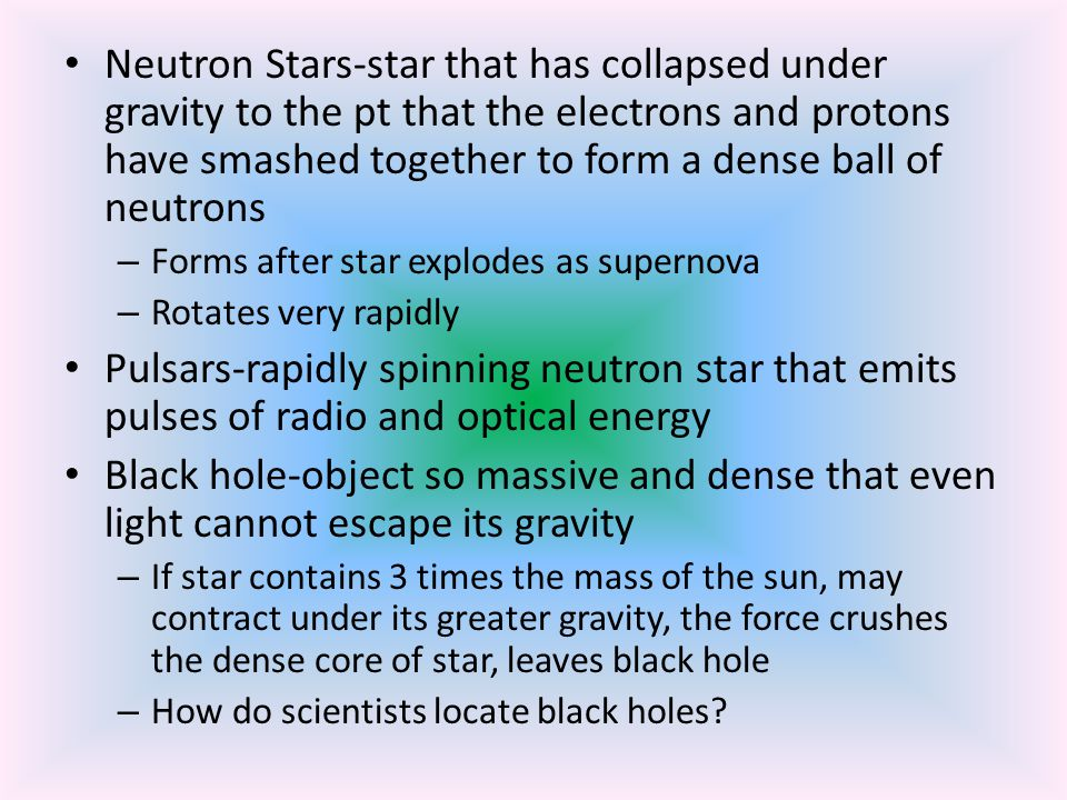 Neutron Stars-star that has collapsed under gravity to the pt that the electrons and protons have smashed together to form a dense ball of neutrons