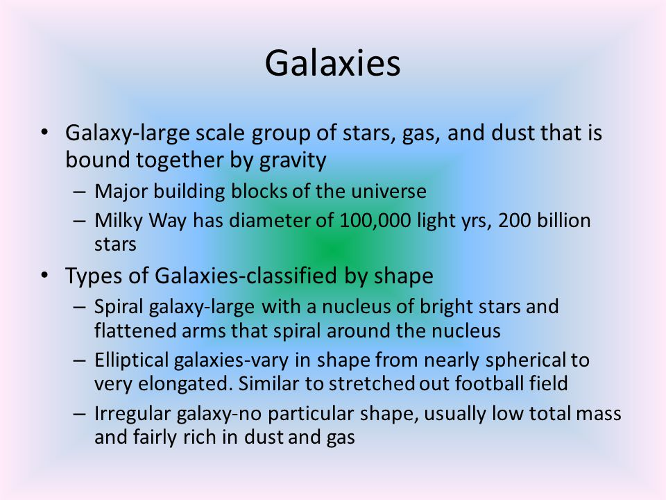 Galaxies Galaxy-large scale group of stars, gas, and dust that is bound together by gravity. Major building blocks of the universe.