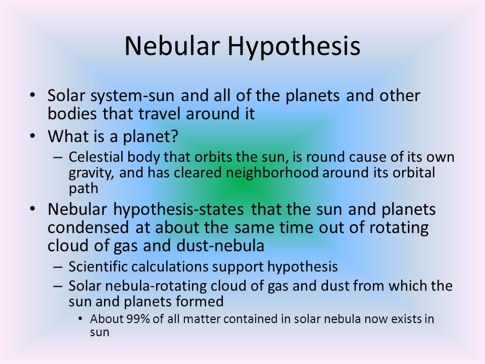 Nebular Hypothesis Solar system-sun and all of the planets and other bodies that travel around it. What is a planet