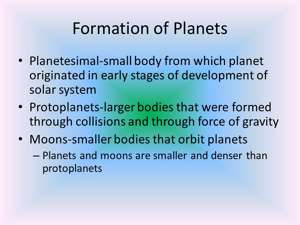 Formation of Planets Planetesimal-small body from which planet originated in early stages of development of solar system.