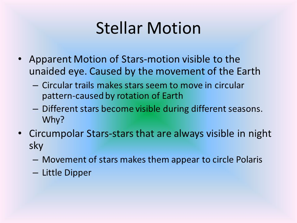 Stellar Motion Apparent Motion of Stars-motion visible to the unaided eye. Caused by the movement of the Earth.