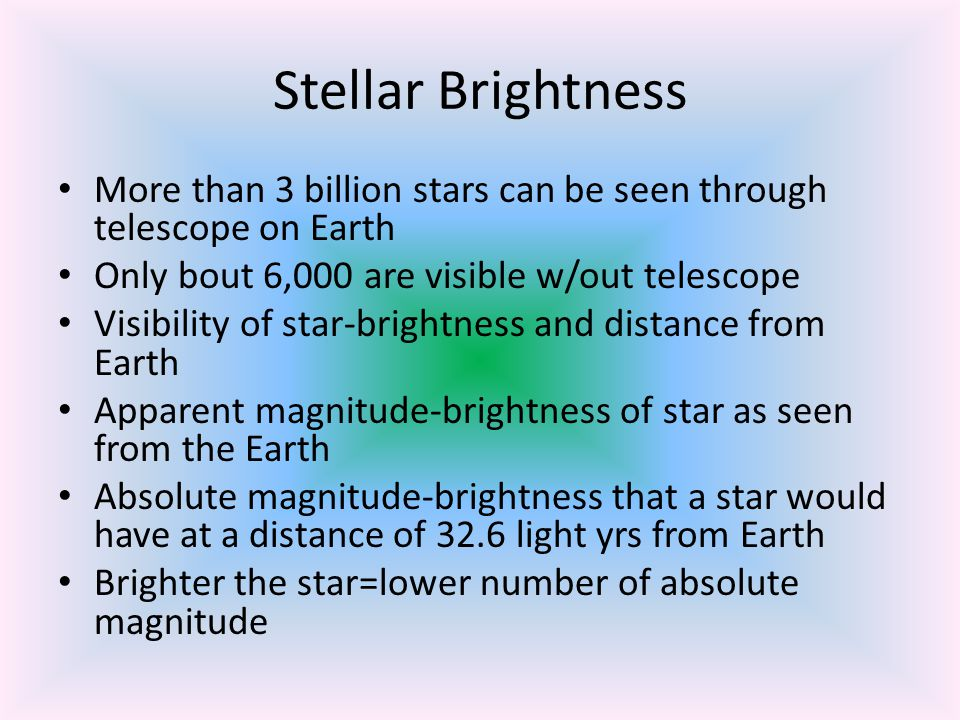 Stellar Brightness More than 3 billion stars can be seen through telescope on Earth. Only bout 6,000 are visible w/out telescope.
