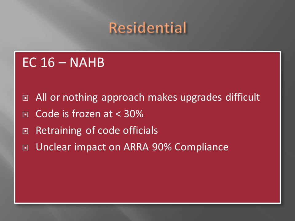 Residential EC 16 – NAHB. All or nothing approach makes upgrades difficult. Code is frozen at < 30%