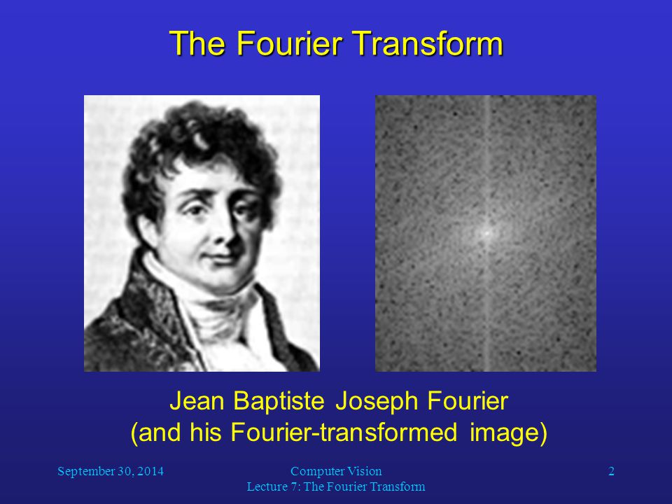 The Fourier Transform Jean Baptiste Joseph Fourier (and his Fourier-transformed image) September 30, 2014.