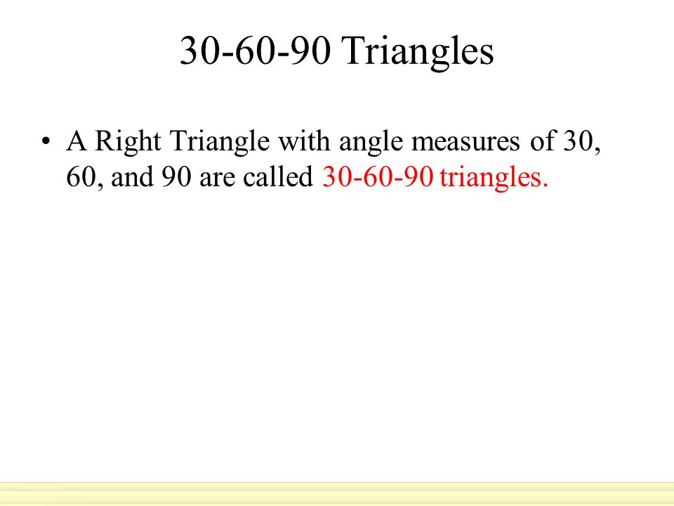 30-60-90 Triangles A Right Triangle with angle measures of 30, 60, and 90 are called 30-60-90 triangles.