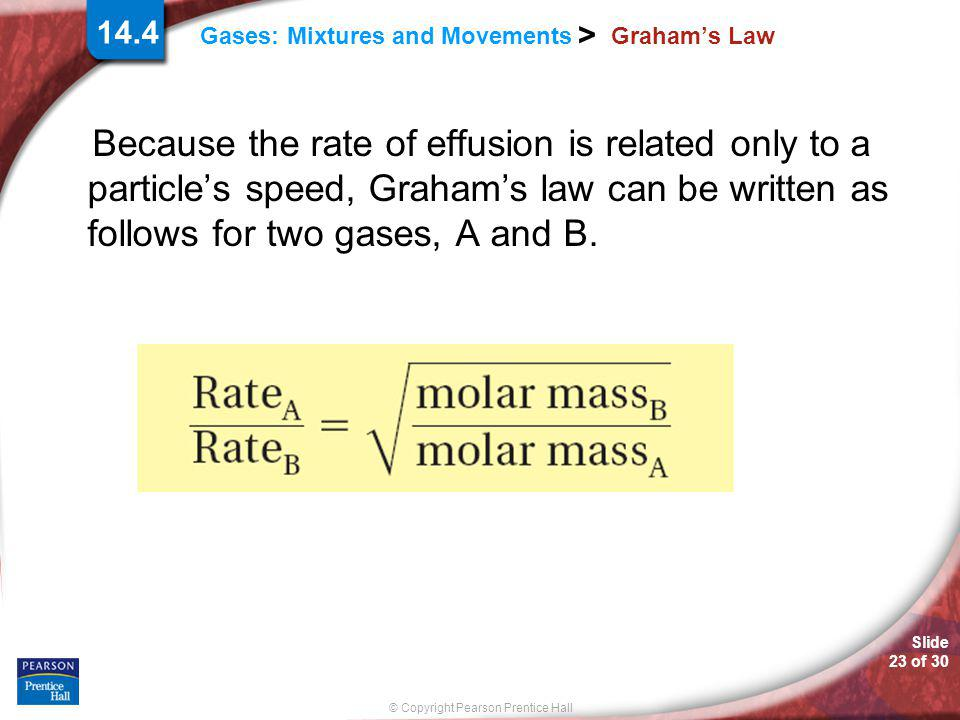 Graham's Law Because the rate of effusion is related only to a particle's speed, Graham's law can be written as follows for two gases, A and B.
