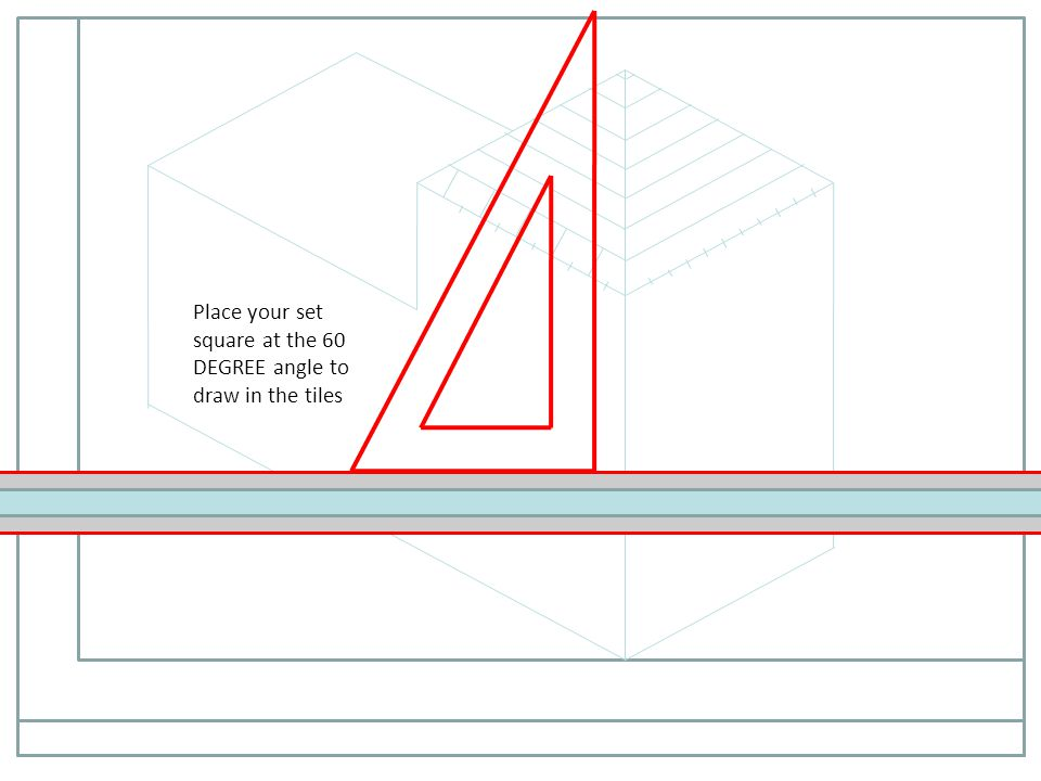 Place your set square at the 60 DEGREE angle to draw in the tiles
