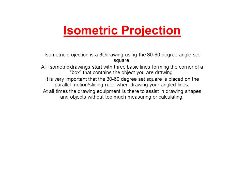 Isometric Projection Isometric projection is a 3Ddrawing using the 30-60 degree angle set square.