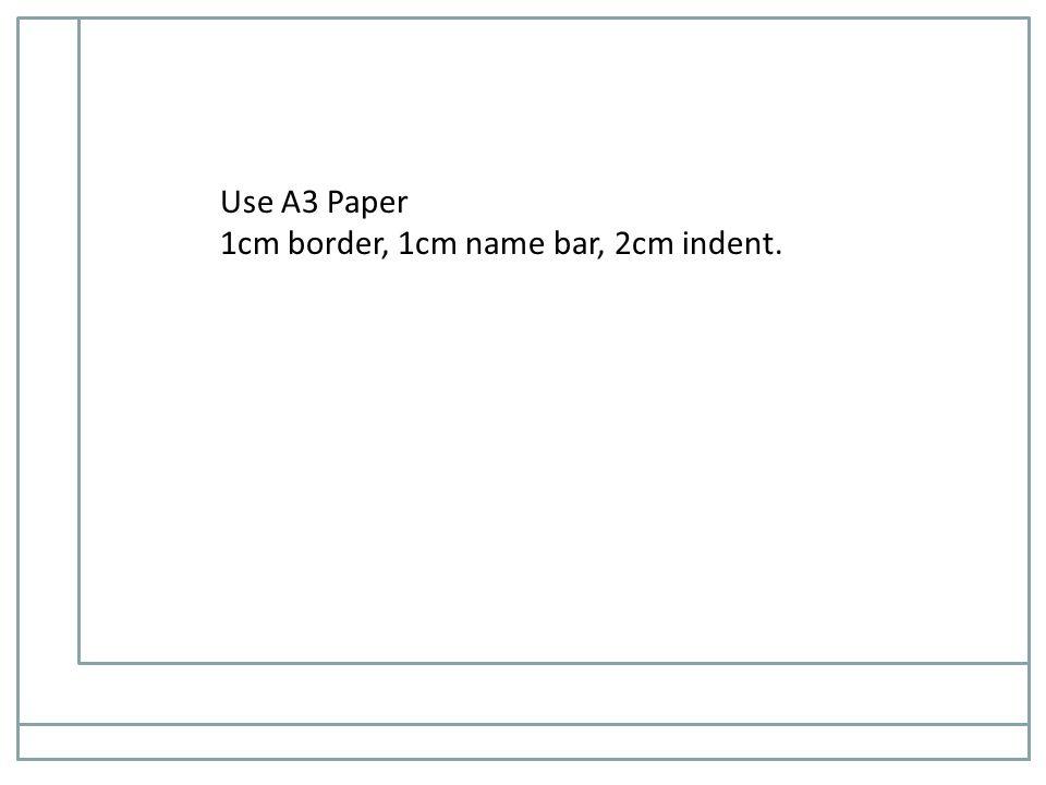 Use A3 Paper 1cm border, 1cm name bar, 2cm indent.