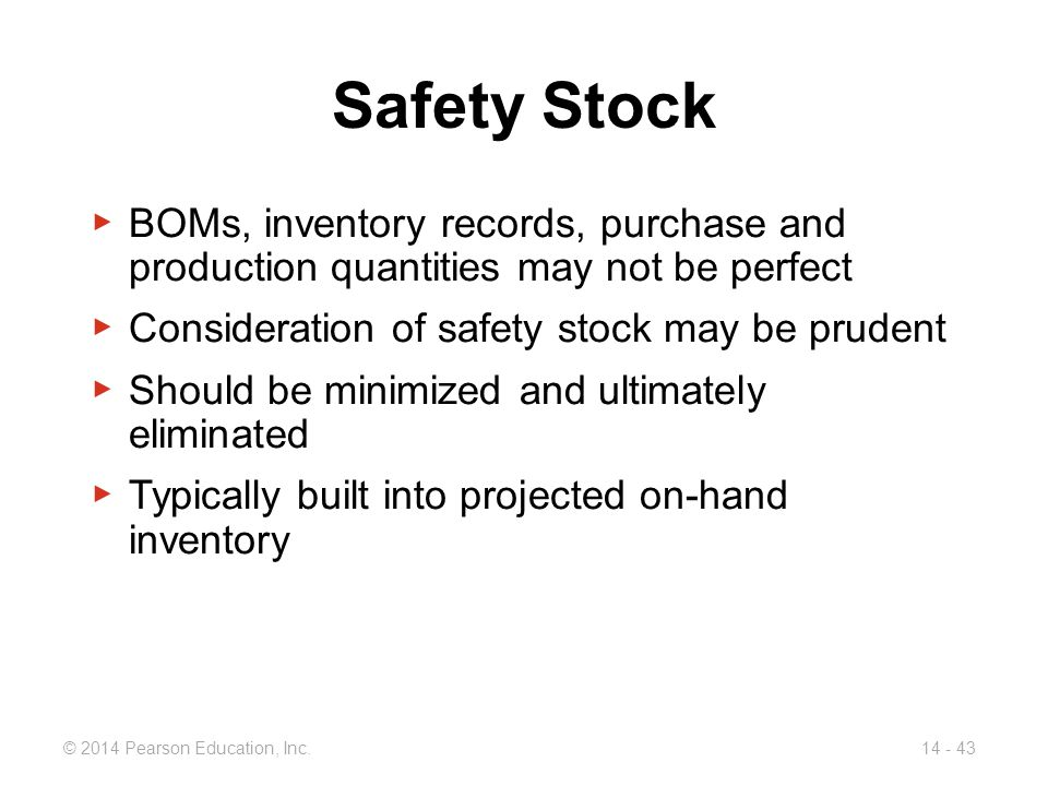 Safety Stock BOMs, inventory records, purchase and production quantities may not be perfect. Consideration of safety stock may be prudent.
