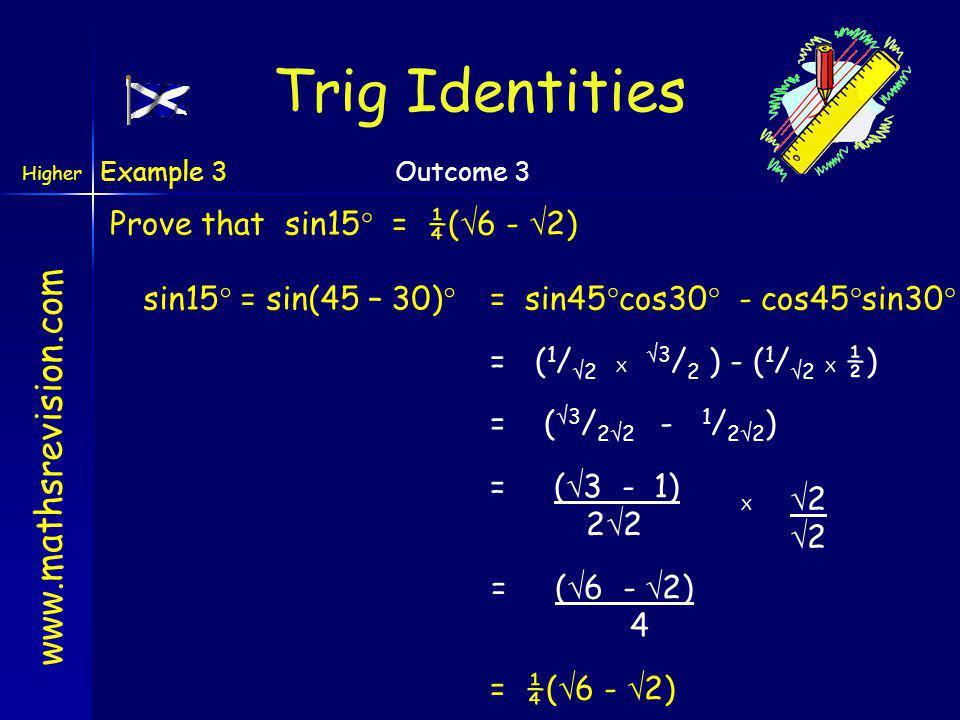 Trig Identities Prove that sin15° = ¼(6 - 2) sin15° = sin(45 – 30)°