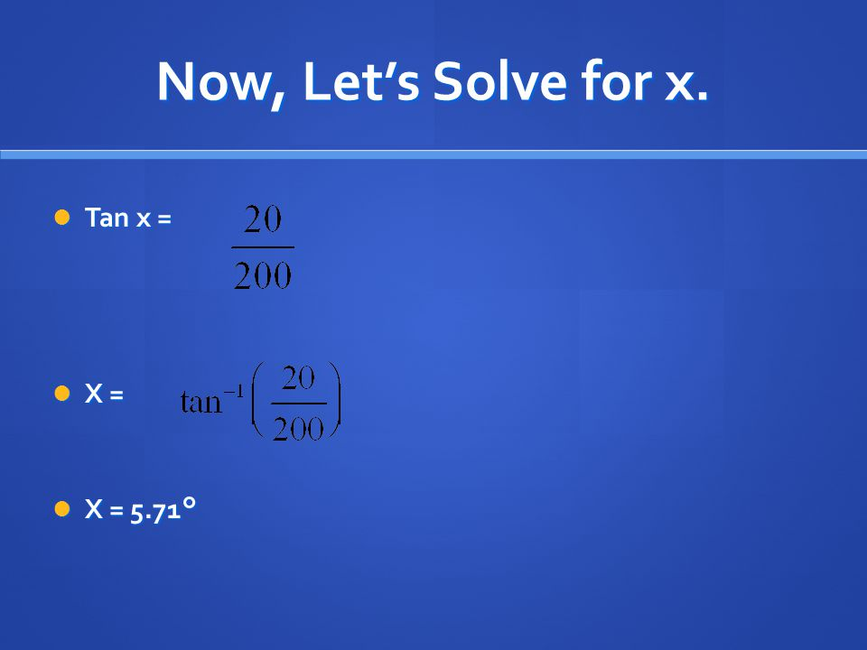 Now, Let's Solve for x. Tan x = X = X = 5.71°