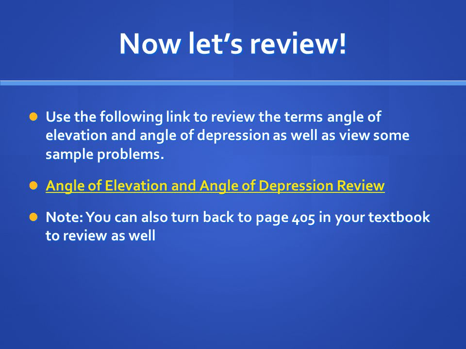 Now let's review! Use the following link to review the terms angle of elevation and angle of depression as well as view some sample problems.