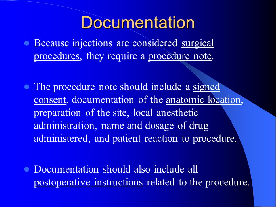 Documentation Because injections are considered surgical procedures, they require a procedure note.