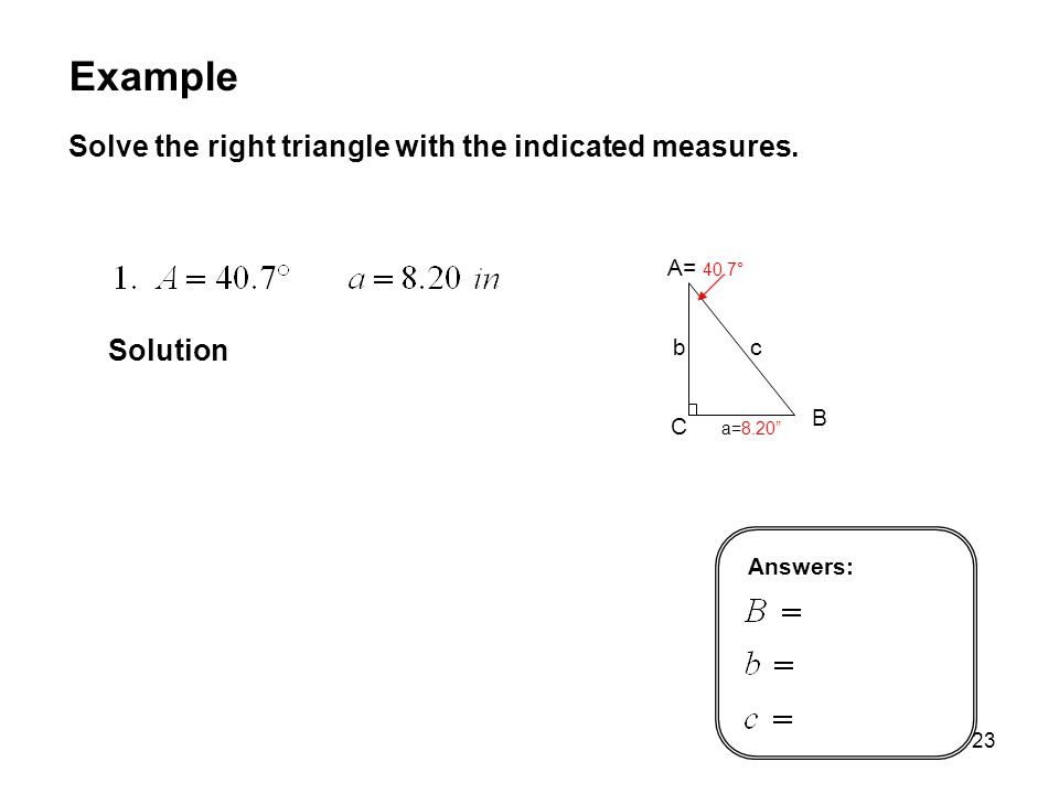 Example Solve the right triangle with the indicated measures. Solution