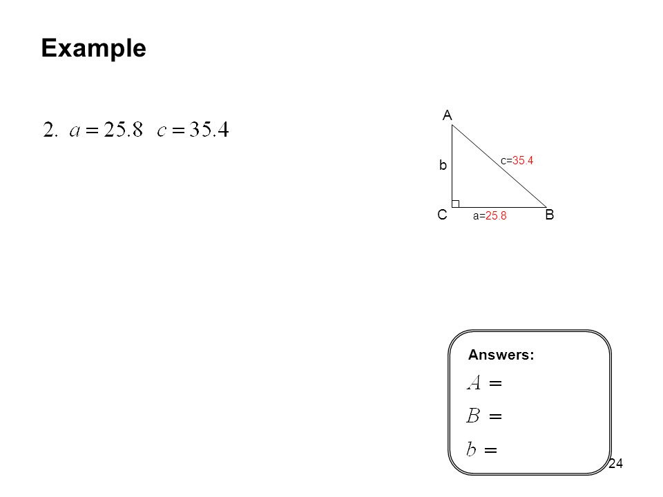 MAT 105 SP09 Example A C B b c=35.4 a=25.8 Answers: